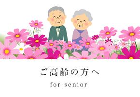 ご高齢の方へ - for senior -